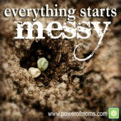 Perhaps a little mess is how the best things grow. www.poweroffamilies.com